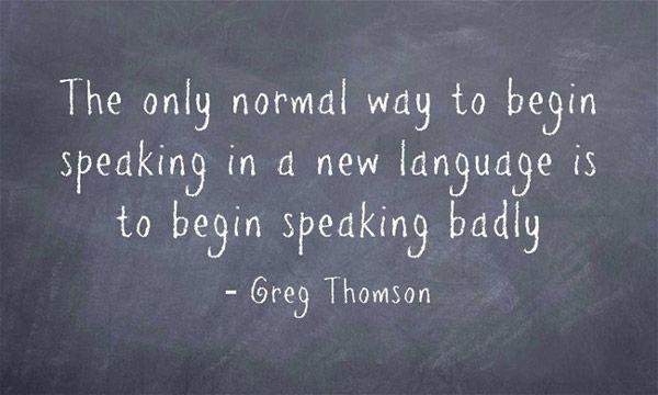 The only normal way to begin speaking in a new language is to begin speaking badly ~Greg Thomson